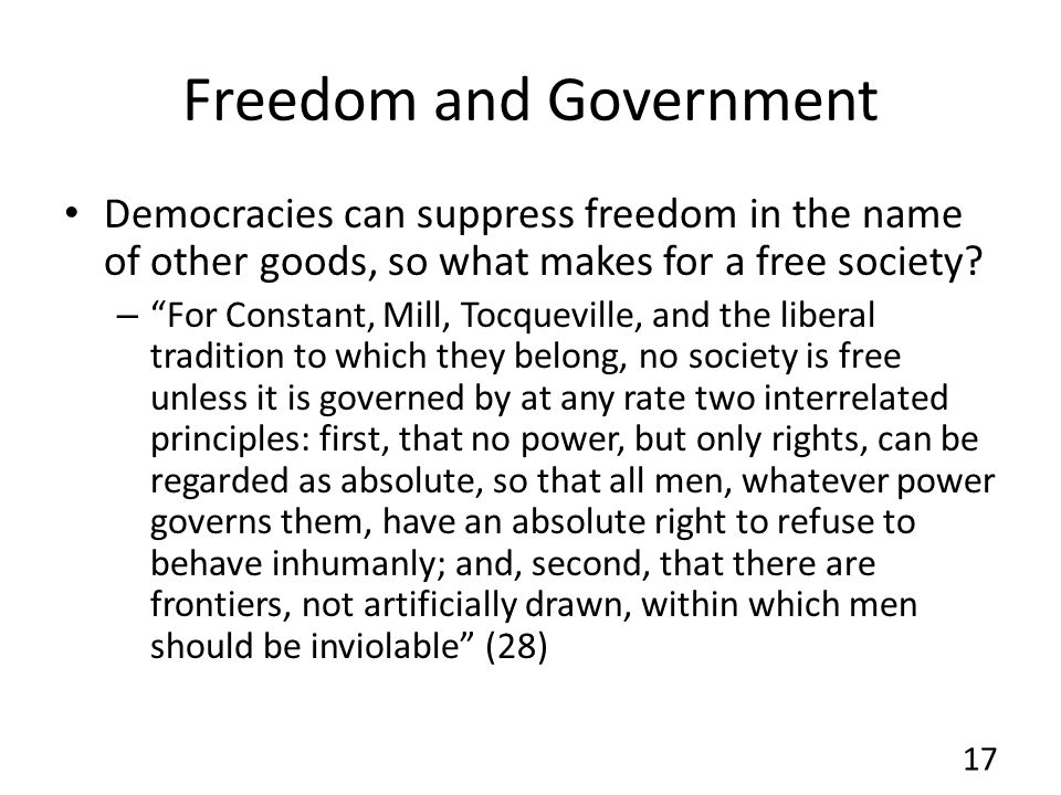 Freedom and Government Democracies can suppress freedom in the name of other goods, so what makes for a free society? – For Constant, Mill, Tocquevill