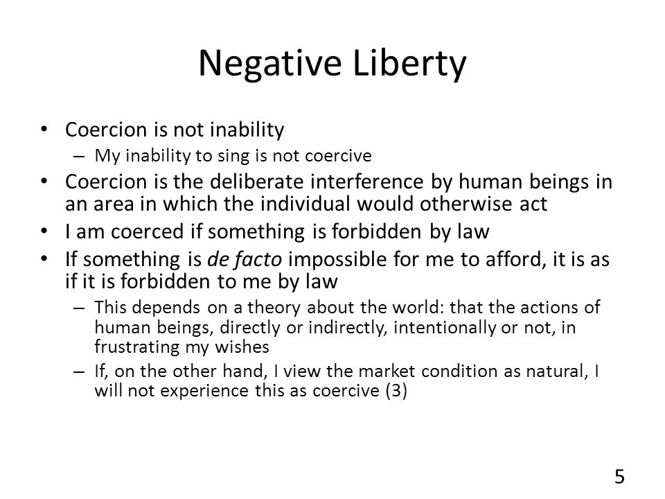 Negative Liberty Coercion is not inability – My inability to sing is not coercive Coercion is the deliberate interference by human beings in an area i