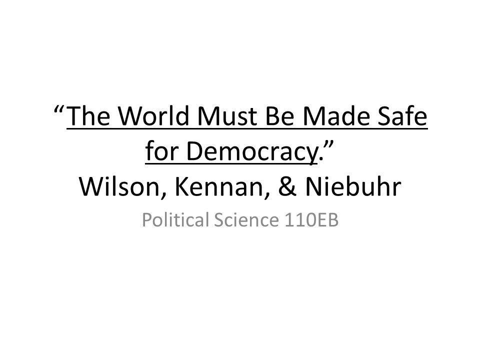 The World Must Be Made Safe for Democracy. Wilson, Kennan, & Niebuhr Political Science 110EB