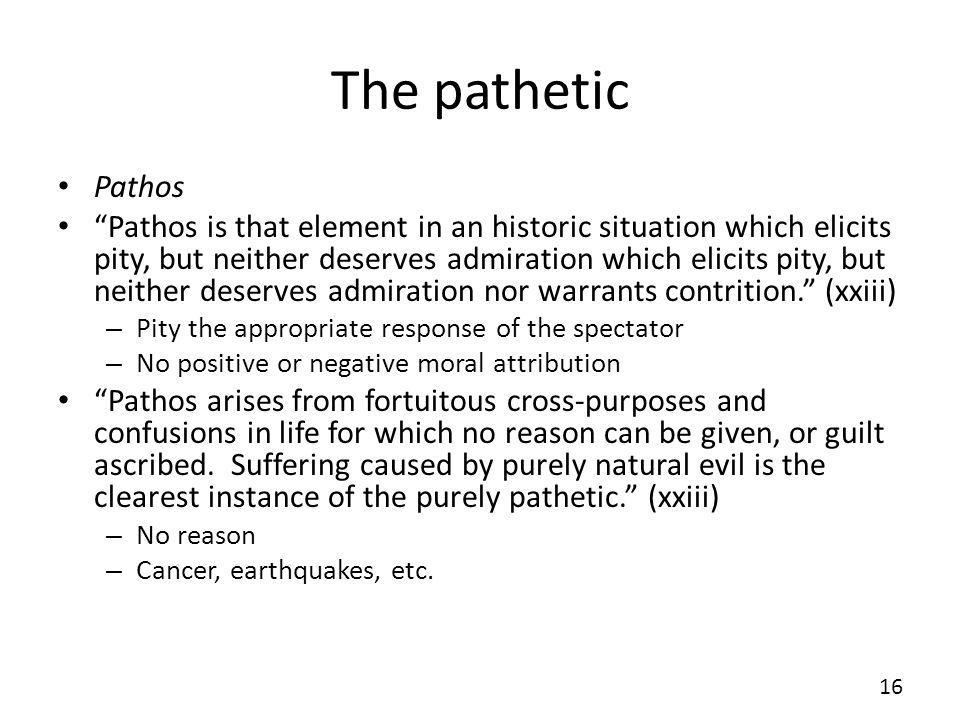 The pathetic Pathos Pathos is that element in an historic situation which elicits pity, but neither deserves admiration which elicits pity, but neither deserves admiration nor warrants contrition.