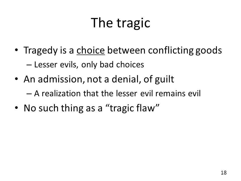 The tragic Tragedy is a choice between conflicting goods – Lesser evils, only bad choices An admission, not a denial, of guilt – A realization that the lesser evil remains evil No such thing as a tragic flaw 18