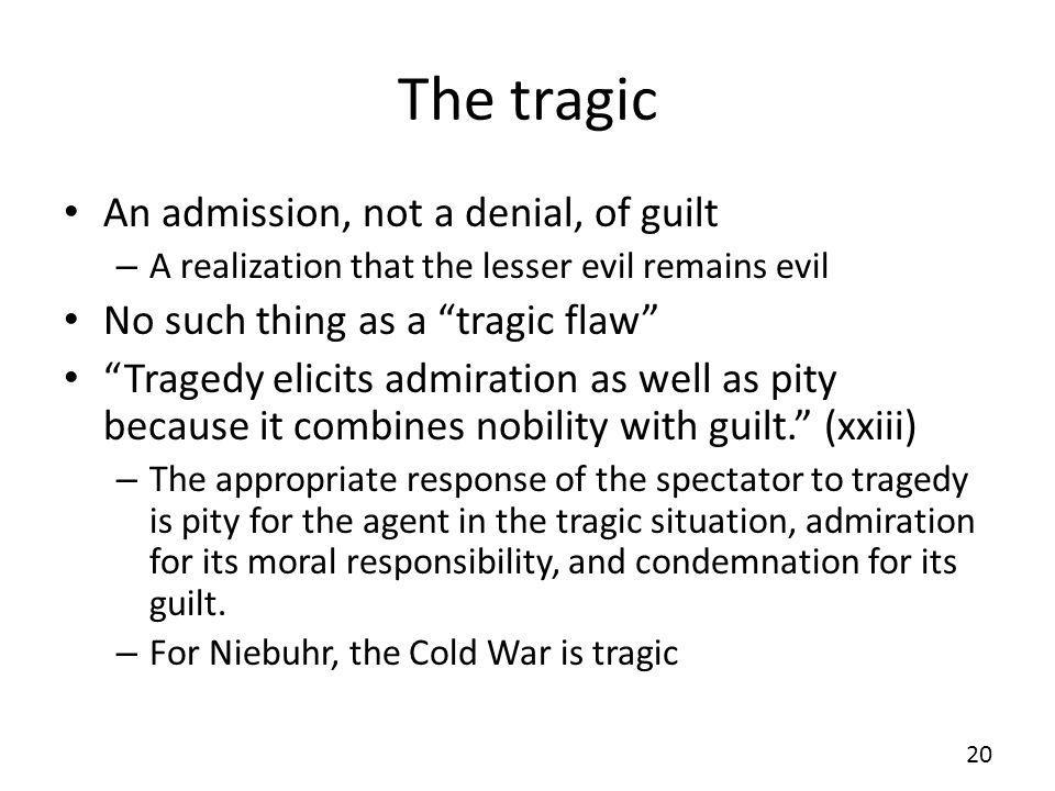The tragic An admission, not a denial, of guilt – A realization that the lesser evil remains evil No such thing as a tragic flaw Tragedy elicits admiration as well as pity because it combines nobility with guilt.