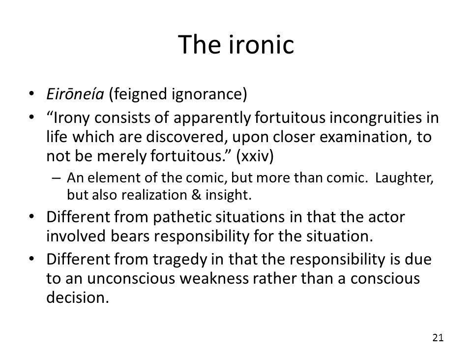 The ironic Eirōneía (feigned ignorance) Irony consists of apparently fortuitous incongruities in life which are discovered, upon closer examination, to not be merely fortuitous.