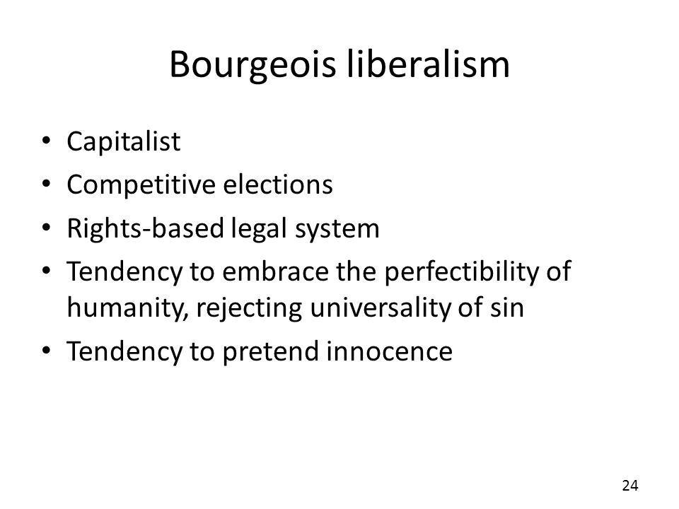 Bourgeois liberalism Capitalist Competitive elections Rights-based legal system Tendency to embrace the perfectibility of humanity, rejecting universality of sin Tendency to pretend innocence 24