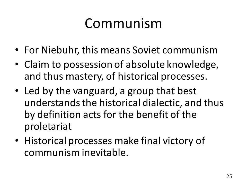 Communism For Niebuhr, this means Soviet communism Claim to possession of absolute knowledge, and thus mastery, of historical processes.