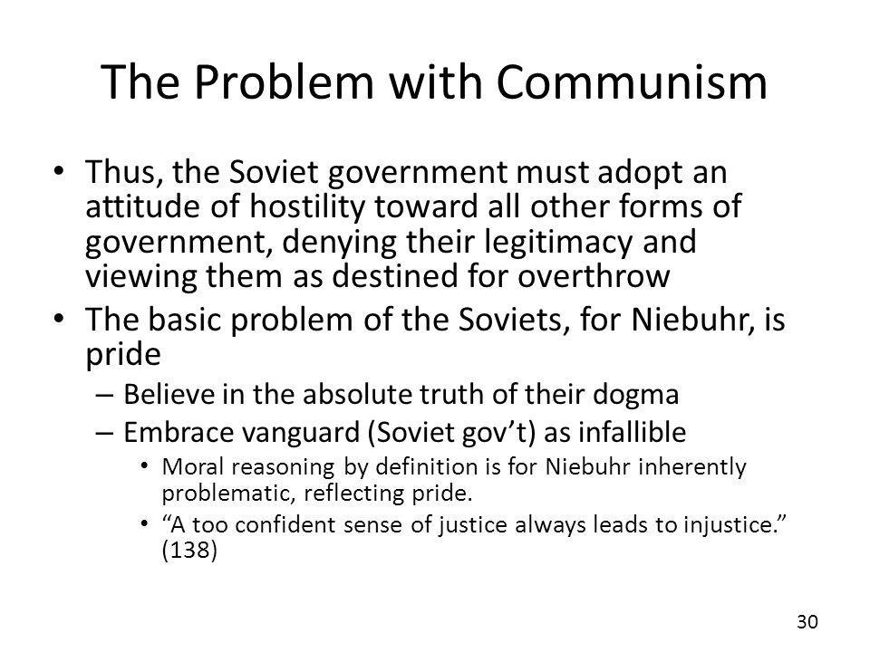 The Problem with Communism Thus, the Soviet government must adopt an attitude of hostility toward all other forms of government, denying their legitimacy and viewing them as destined for overthrow The basic problem of the Soviets, for Niebuhr, is pride – Believe in the absolute truth of their dogma – Embrace vanguard (Soviet govt) as infallible Moral reasoning by definition is for Niebuhr inherently problematic, reflecting pride.