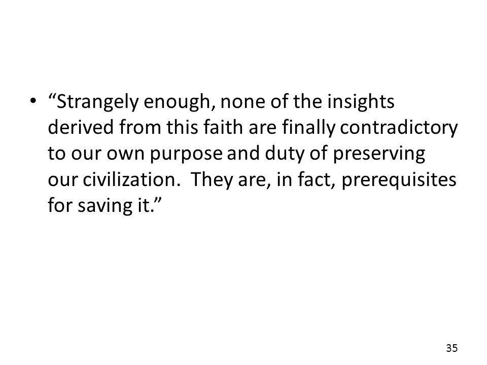 Strangely enough, none of the insights derived from this faith are finally contradictory to our own purpose and duty of preserving our civilization.