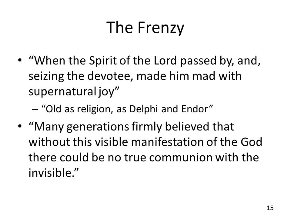 The Frenzy When the Spirit of the Lord passed by, and, seizing the devotee, made him mad with supernatural joy – Old as religion, as Delphi and Endor Many generations firmly believed that without this visible manifestation of the God there could be no true communion with the invisible.