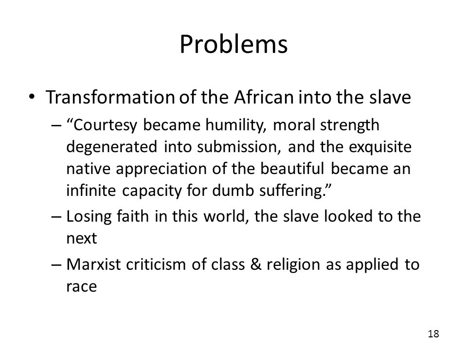 Problems Transformation of the African into the slave – Courtesy became humility, moral strength degenerated into submission, and the exquisite native appreciation of the beautiful became an infinite capacity for dumb suffering.