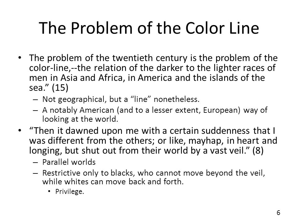 The Problem of the Color Line The problem of the twentieth century is the problem of the color-line,--the relation of the darker to the lighter races of men in Asia and Africa, in America and the islands of the sea.