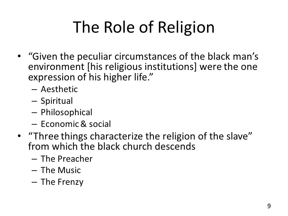 The Role of Religion Given the peculiar circumstances of the black mans environment [his religious institutions] were the one expression of his higher life.