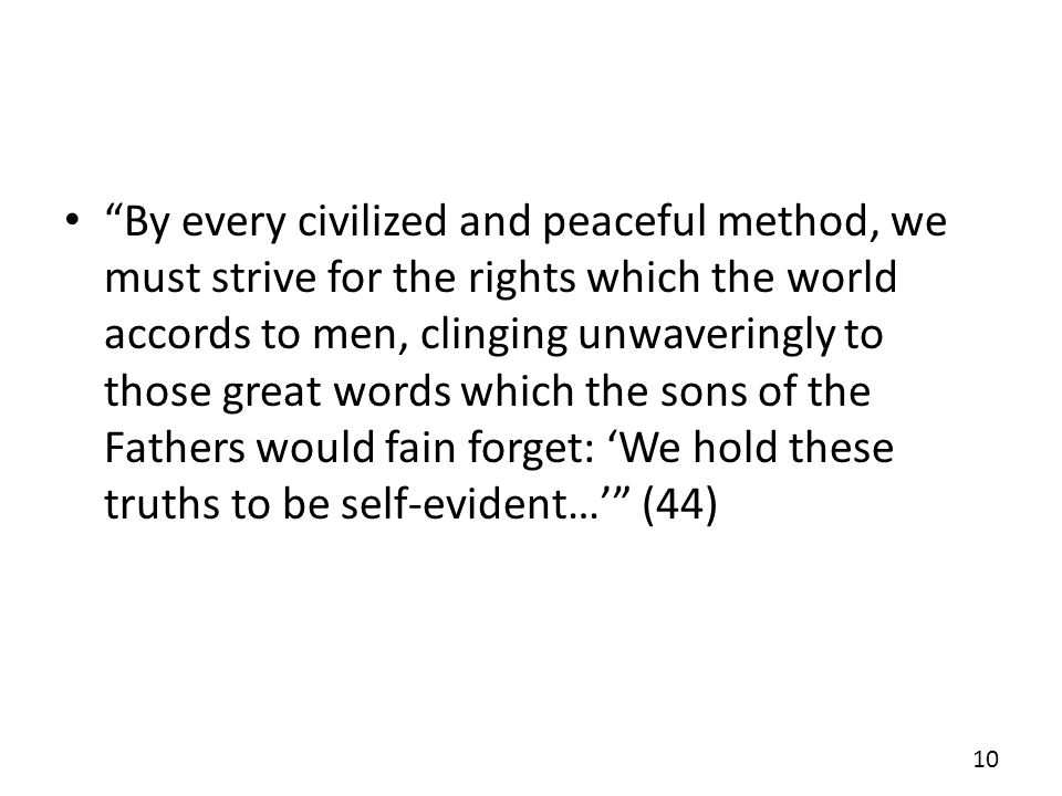 By every civilized and peaceful method, we must strive for the rights which the world accords to men, clinging unwaveringly to those great words which the sons of the Fathers would fain forget: We hold these truths to be self-evident… (44) 10