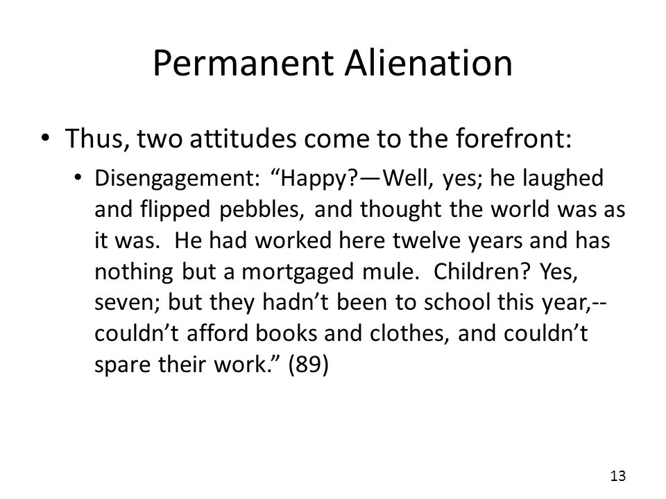 Permanent Alienation Thus, two attitudes come to the forefront: Disengagement: Happy Well, yes; he laughed and flipped pebbles, and thought the world was as it was.
