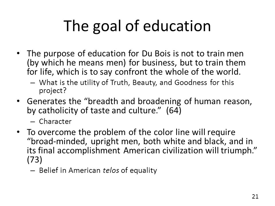 The goal of education The purpose of education for Du Bois is not to train men (by which he means men) for business, but to train them for life, which is to say confront the whole of the world.