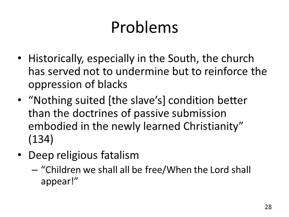Problems Historically, especially in the South, the church has served not to undermine but to reinforce the oppression of blacks Nothing suited [the slaves] condition better than the doctrines of passive submission embodied in the newly learned Christianity (134) Deep religious fatalism – Children we shall all be free/When the Lord shall appear.