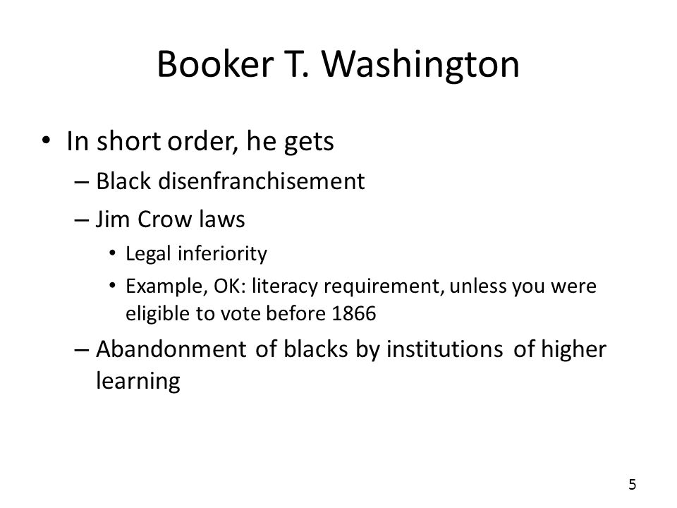 Booker T. Washington In short order, he gets – Black disenfranchisement – Jim Crow laws Legal inferiority Example, OK: literacy requirement, unless yo
