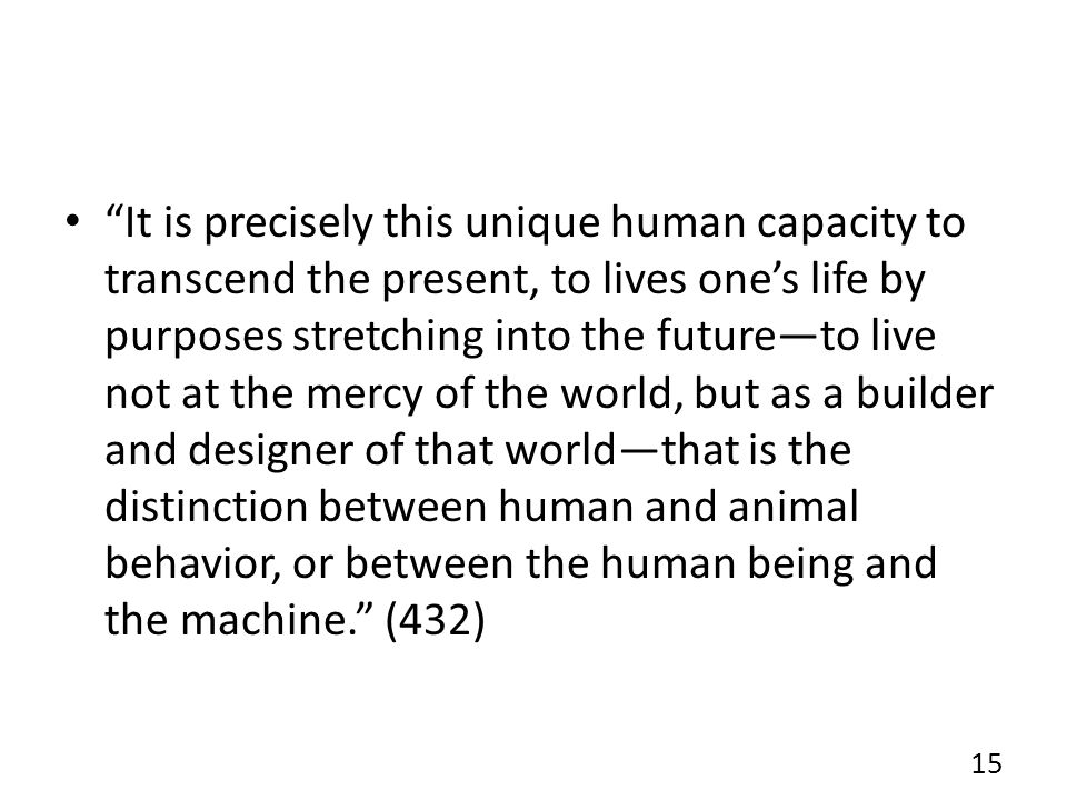 It is precisely this unique human capacity to transcend the present, to lives ones life by purposes stretching into the futureto live not at the mercy of the world, but as a builder and designer of that worldthat is the distinction between human and animal behavior, or between the human being and the machine.