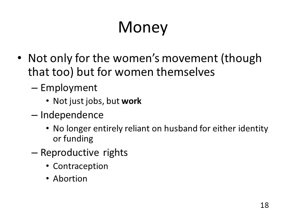 Money Not only for the womens movement (though that too) but for women themselves – Employment Not just jobs, but work – Independence No longer entirely reliant on husband for either identity or funding – Reproductive rights Contraception Abortion 18