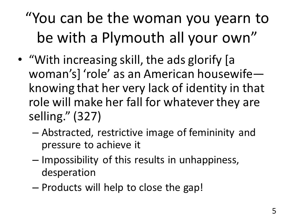 You can be the woman you yearn to be with a Plymouth all your own With increasing skill, the ads glorify [a womans] role as an American housewife knowing that her very lack of identity in that role will make her fall for whatever they are selling.