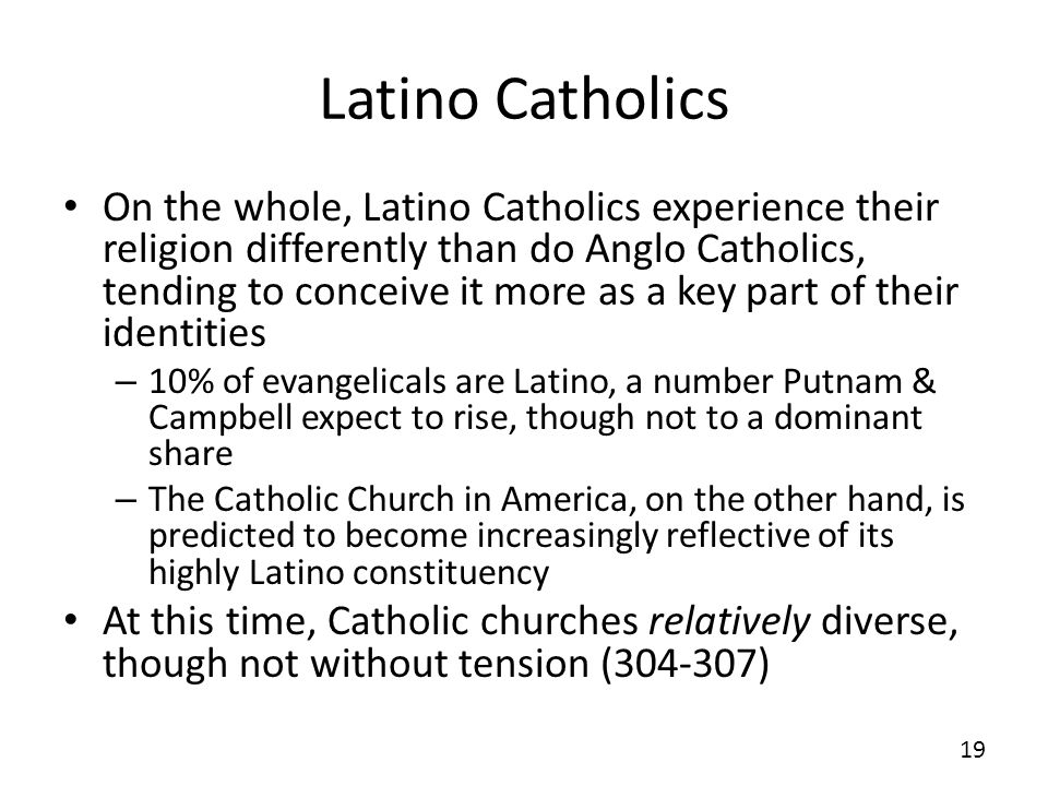Latino Catholics On the whole, Latino Catholics experience their religion differently than do Anglo Catholics, tending to conceive it more as a key part of their identities – 10% of evangelicals are Latino, a number Putnam & Campbell expect to rise, though not to a dominant share – The Catholic Church in America, on the other hand, is predicted to become increasingly reflective of its highly Latino constituency At this time, Catholic churches relatively diverse, though not without tension ( ) 19