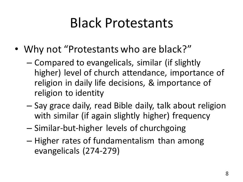 Black Protestants But there are important, historically-determined differences – Evangelical community split over slavery – Black protestants created for reasons of race, not theology The church was the only institution available to black Americans that was run by and for their own community – A center of community, organization, artistic achievement, business, politics, and leadership (274-280) – Civil Rights movement 9