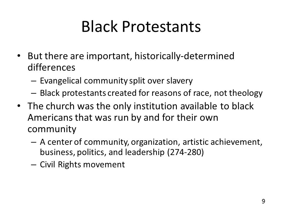 Black Protestants Black Protestants share with their evangelical cousins an emphasis on individual salvation and piety, but they also have a strong communal element to their religion that more closely resembles the Social Gospel of mainline Protestantism.