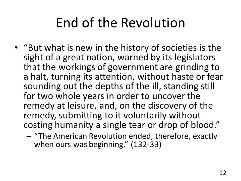 End of the Revolution But what is new in the history of societies is the sight of a great nation, warned by its legislators that the workings of government are grinding to a halt, turning its attention, without haste or fear sounding out the depths of the ill, standing still for two whole years in order to uncover the remedy at leisure, and, on the discovery of the remedy, submitting to it voluntarily without costing humanity a single tear or drop of blood.