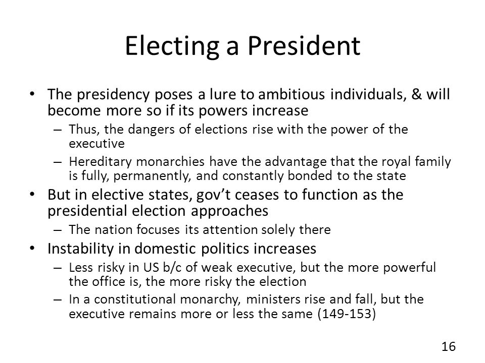 Electing a President The presidency poses a lure to ambitious individuals, & will become more so if its powers increase – Thus, the dangers of elections rise with the power of the executive – Hereditary monarchies have the advantage that the royal family is fully, permanently, and constantly bonded to the state But in elective states, govt ceases to function as the presidential election approaches – The nation focuses its attention solely there Instability in domestic politics increases – Less risky in US b/c of weak executive, but the more powerful the office is, the more risky the election – In a constitutional monarchy, ministers rise and fall, but the executive remains more or less the same (149-153) 16