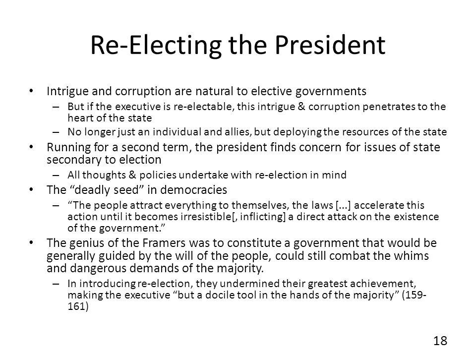 Re-Electing the President Intrigue and corruption are natural to elective governments – But if the executive is re-electable, this intrigue & corruption penetrates to the heart of the state – No longer just an individual and allies, but deploying the resources of the state Running for a second term, the president finds concern for issues of state secondary to election – All thoughts & policies undertake with re-election in mind The deadly seed in democracies – The people attract everything to themselves, the laws [...] accelerate this action until it becomes irresistible[, inflicting] a direct attack on the existence of the government.