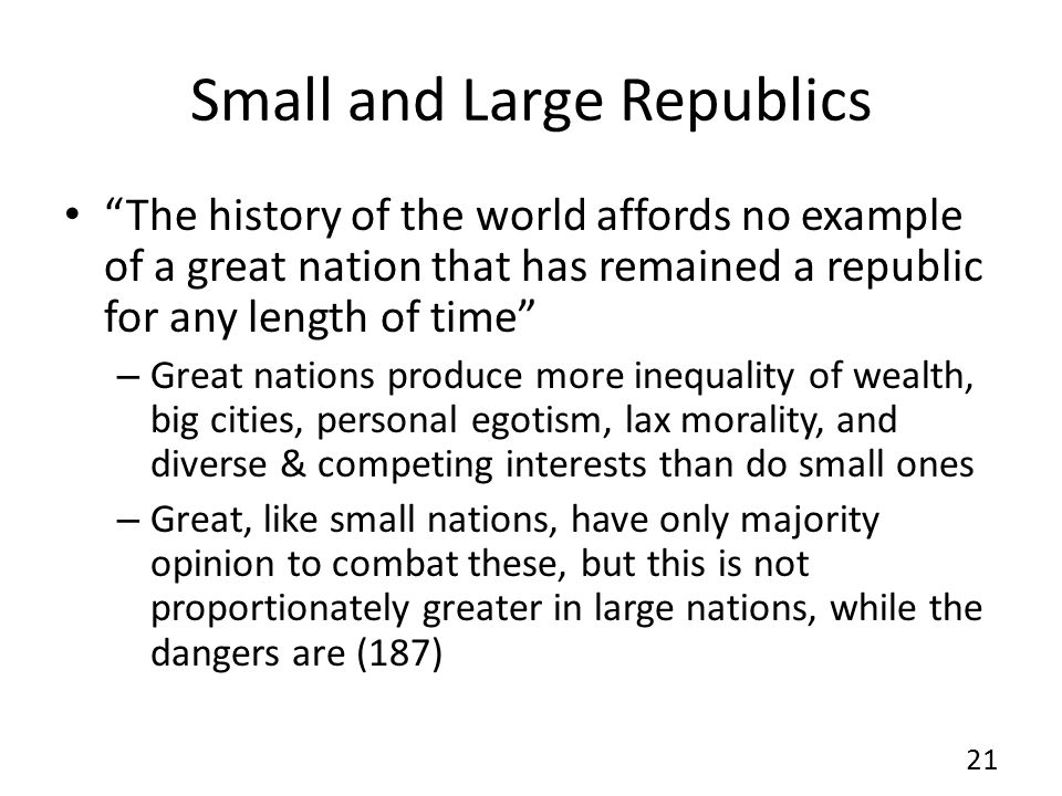 Small and Large Republics The history of the world affords no example of a great nation that has remained a republic for any length of time – Great nations produce more inequality of wealth, big cities, personal egotism, lax morality, and diverse & competing interests than do small ones – Great, like small nations, have only majority opinion to combat these, but this is not proportionately greater in large nations, while the dangers are (187) 21