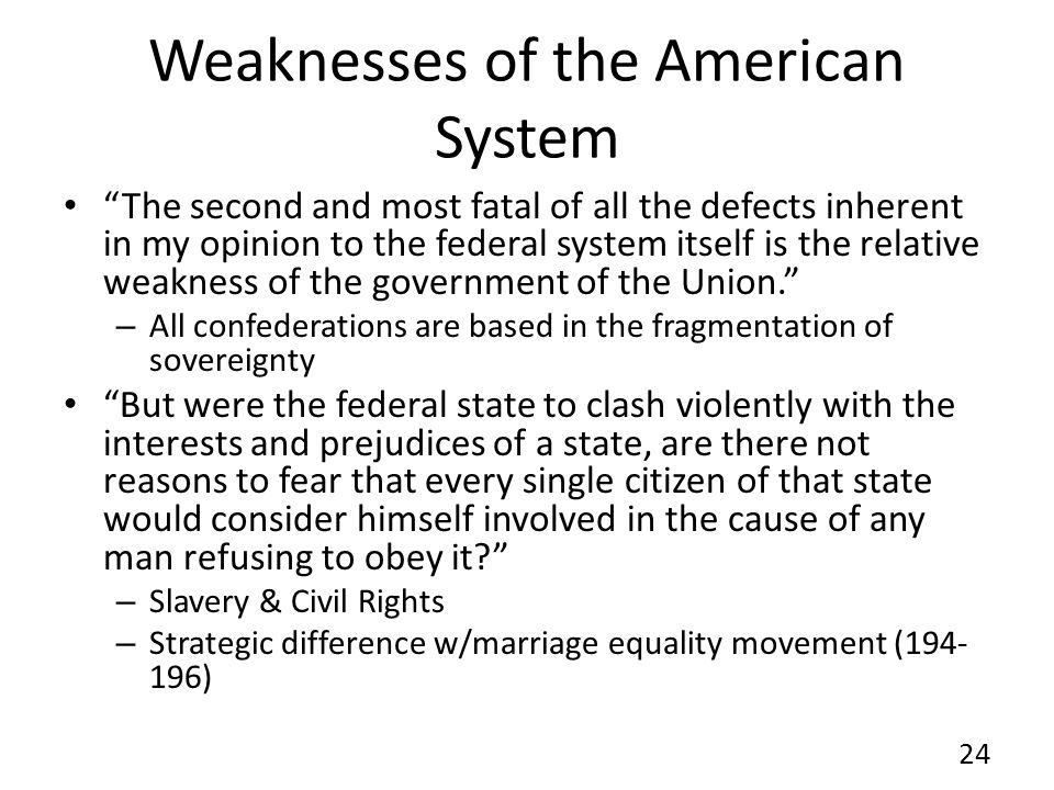 Weaknesses of the American System The second and most fatal of all the defects inherent in my opinion to the federal system itself is the relative weakness of the government of the Union.