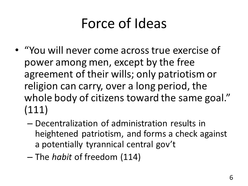 Force of Ideas You will never come across true exercise of power among men, except by the free agreement of their wills; only patriotism or religion can carry, over a long period, the whole body of citizens toward the same goal.