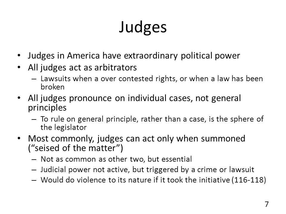 Judges Judges in America have extraordinary political power All judges act as arbitrators – Lawsuits when a over contested rights, or when a law has been broken All judges pronounce on individual cases, not general principles – To rule on general principle, rather than a case, is the sphere of the legislator Most commonly, judges can act only when summoned (seised of the matter) – Not as common as other two, but essential – Judicial power not active, but triggered by a crime or lawsuit – Would do violence to its nature if it took the initiative (116-118) 7