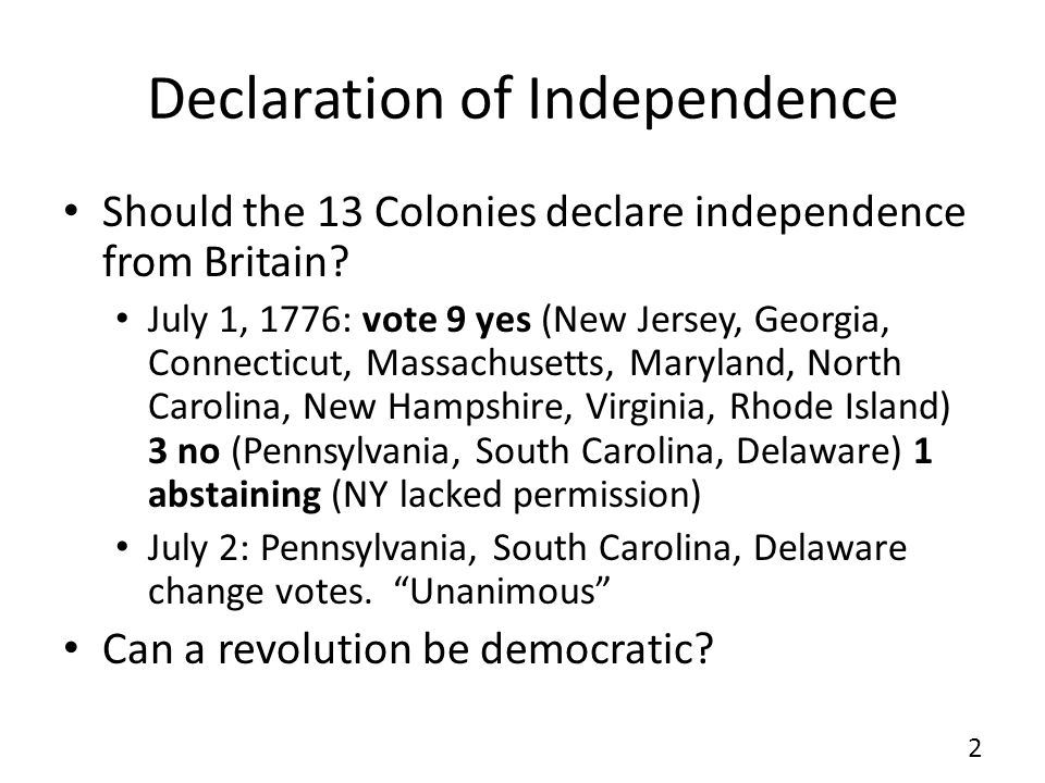 Declaration of Independence Should the 13 Colonies declare independence from Britain? July 1, 1776: vote 9 yes (New Jersey, Georgia, Connecticut, Mass