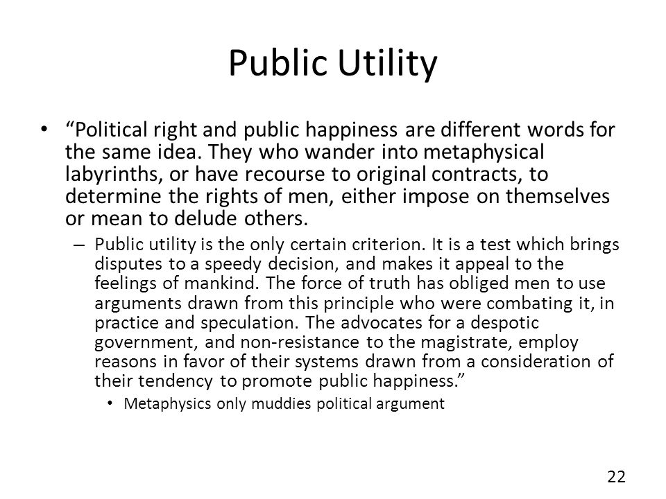 Public Utility Political right and public happiness are different words for the same idea. They who wander into metaphysical labyrinths, or have recou