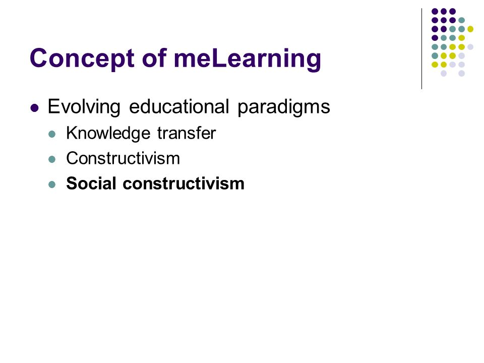Concept of meLearning Evolving educational paradigms Knowledge transfer Constructivism Social constructivism