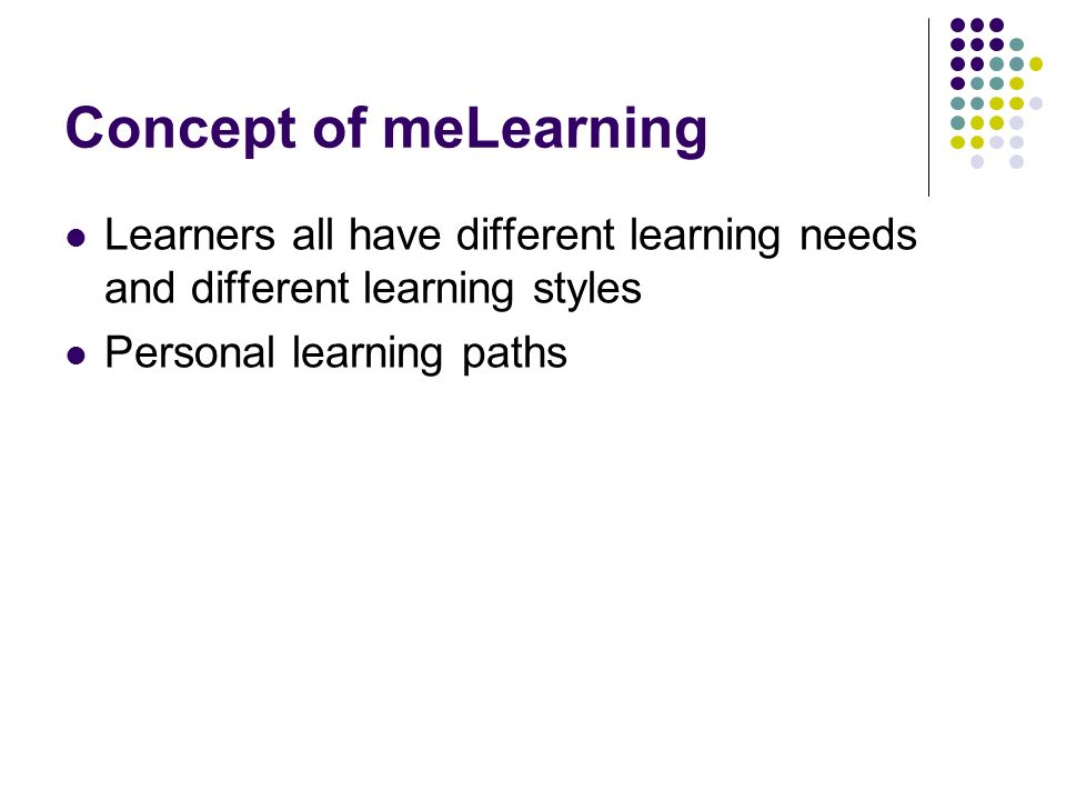 Concept of meLearning Learners all have different learning needs and different learning styles Personal learning paths