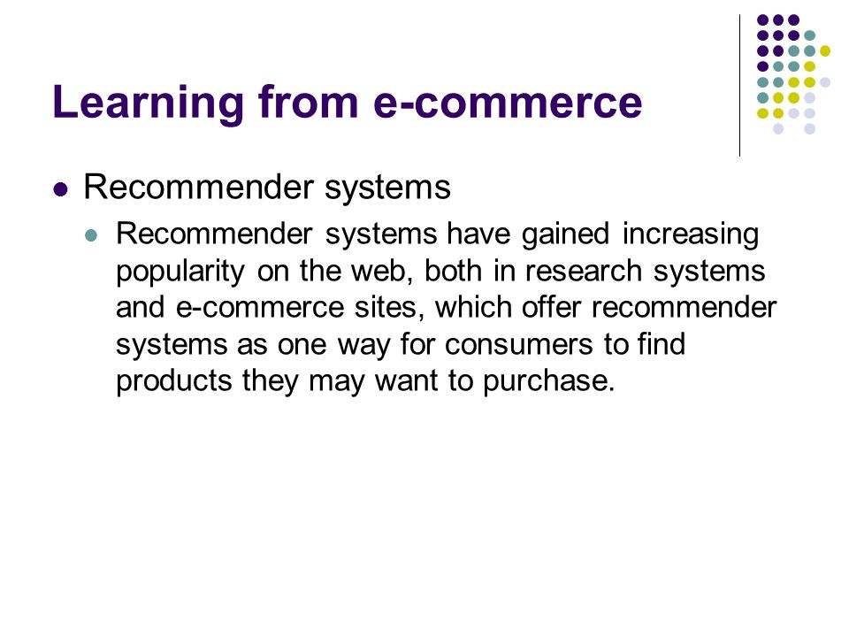 Learning from e-commerce Recommender systems Recommender systems have gained increasing popularity on the web, both in research systems and e-commerce