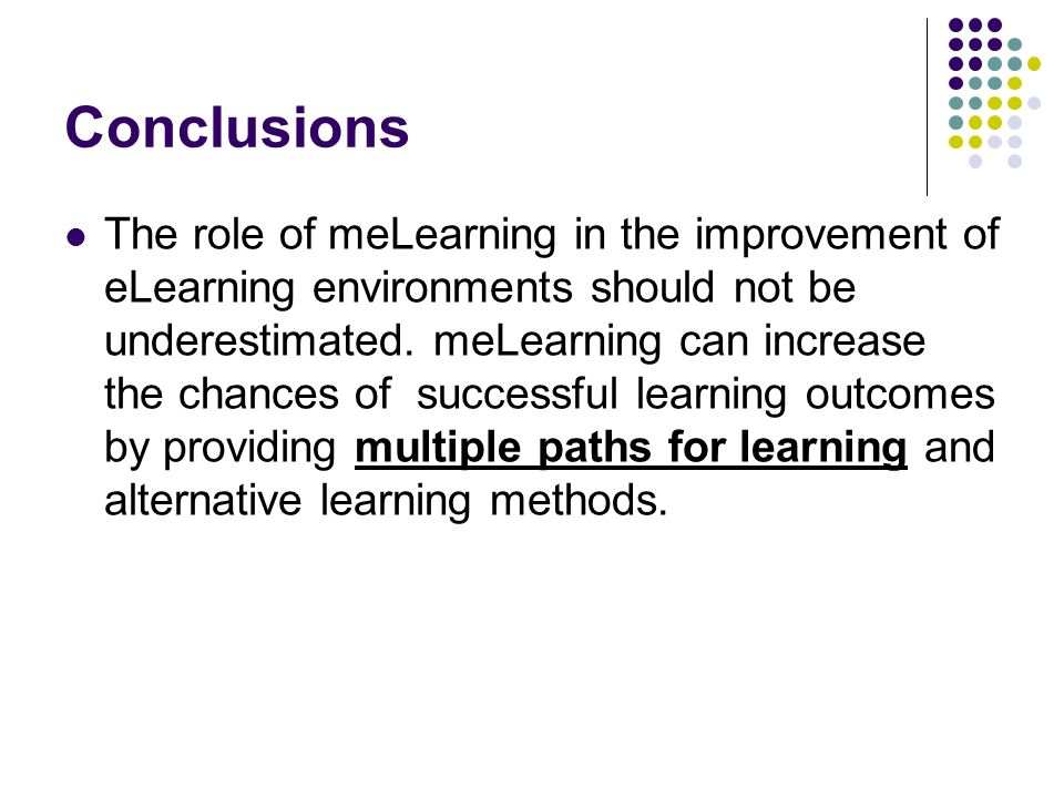 Conclusions The role of meLearning in the improvement of eLearning environments should not be underestimated. meLearning can increase the chances of s