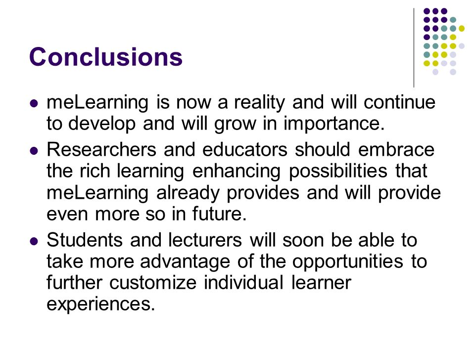 Conclusions meLearning is now a reality and will continue to develop and will grow in importance. Researchers and educators should embrace the rich le