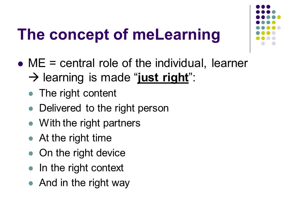 The concept of meLearning ME = central role of the individual, learner learning is made just right: The right content Delivered to the right person Wi