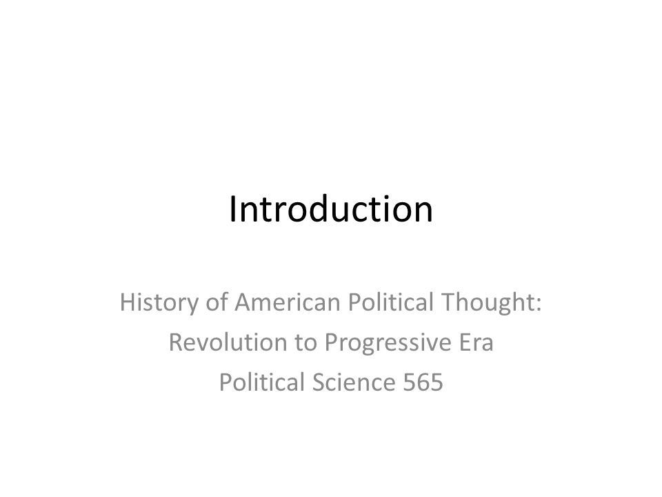 Introduction History of American Political Thought: Revolution to Progressive Era Political Science 565