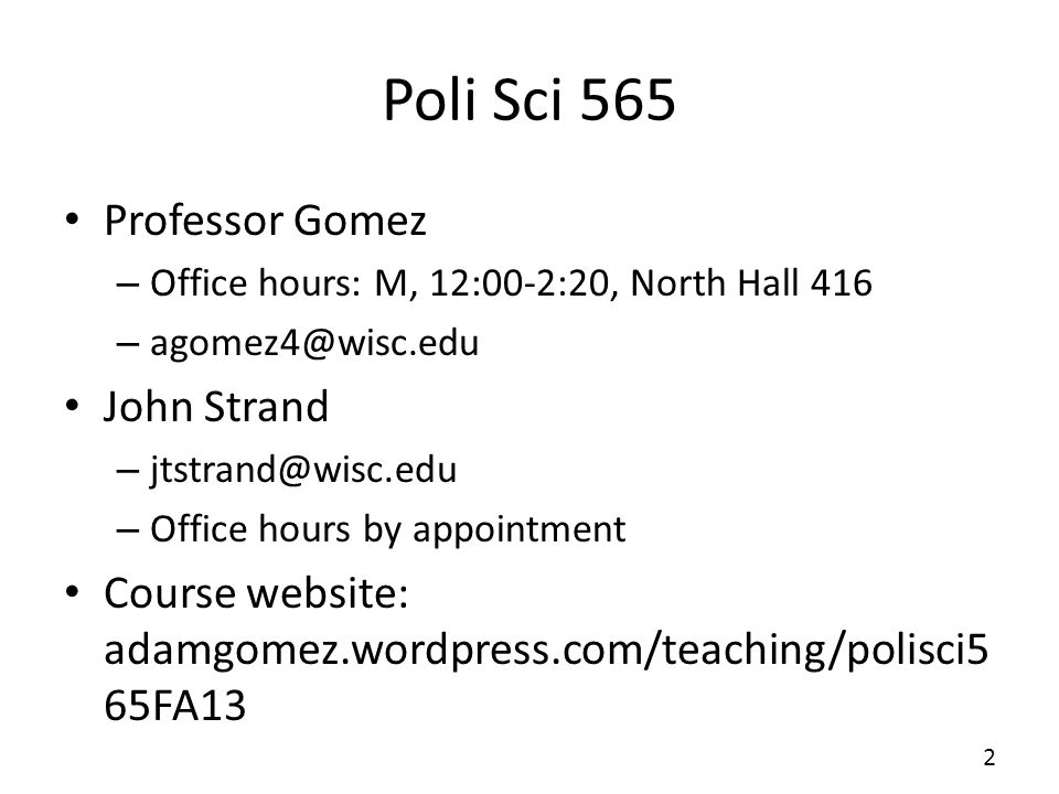 Poli Sci 565 Professor Gomez – Office hours: M, 12:00-2:20, North Hall 416 – John Strand – – Office hours by appointment Course website: adamgomez.wordpress.com/teaching/polisci5 65FA13 2