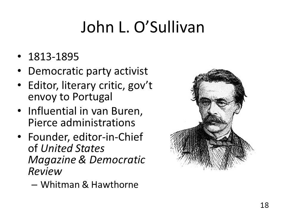 John L. OSullivan 1813-1895 Democratic party activist Editor, literary critic, govt envoy to Portugal Influential in van Buren, Pierce administrations