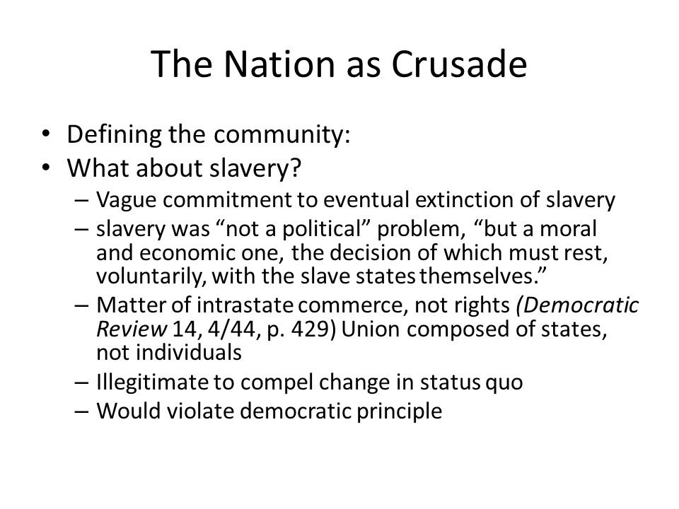 The Nation as Crusade Defining the community: What about slavery? – Vague commitment to eventual extinction of slavery – slavery was not a political p