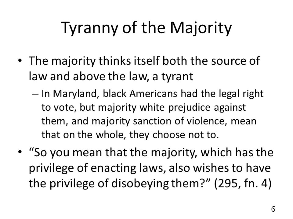 Tyranny of the Majority The majority thinks itself both the source of law and above the law, a tyrant – In Maryland, black Americans had the legal rig