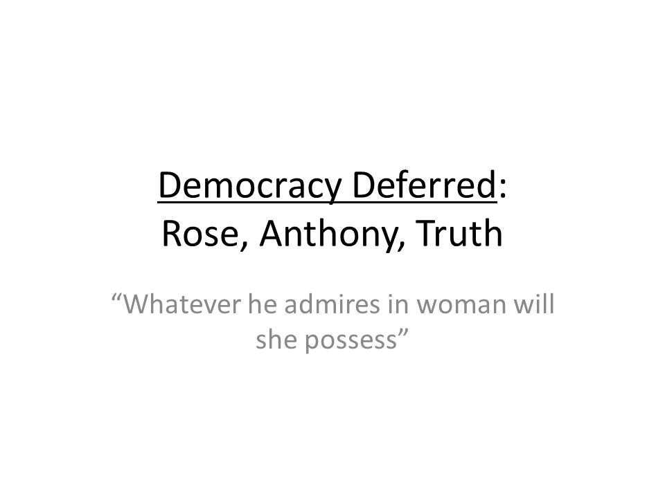 Democracy Deferred: Rose, Anthony, Truth Whatever he admires in woman will she possess