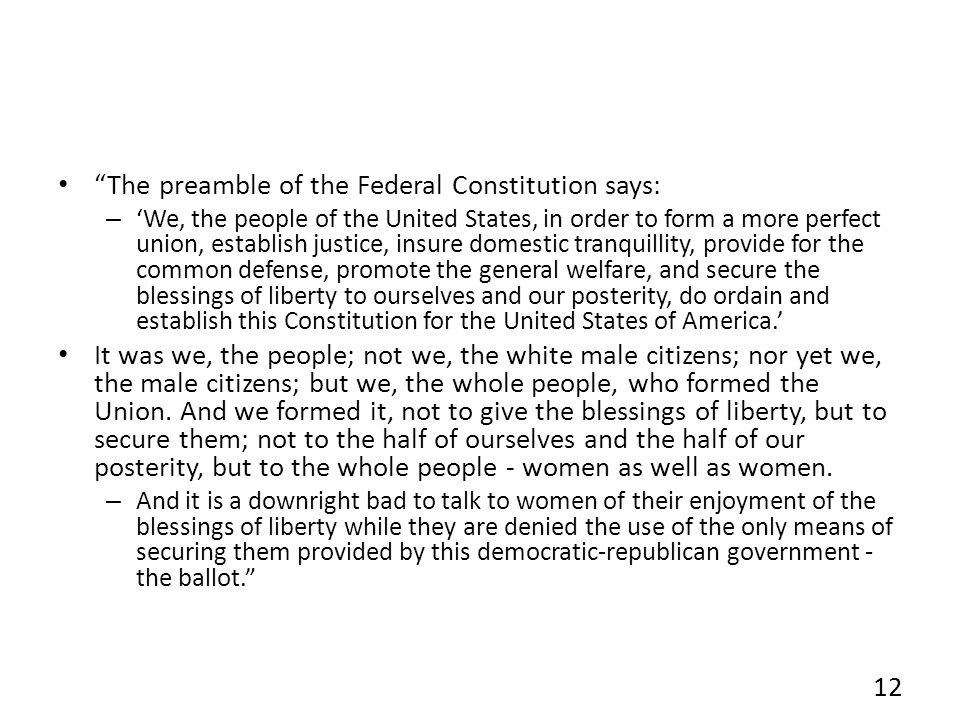 The preamble of the Federal Constitution says: – We, the people of the United States, in order to form a more perfect union, establish justice, insure domestic tranquillity, provide for the common defense, promote the general welfare, and secure the blessings of liberty to ourselves and our posterity, do ordain and establish this Constitution for the United States of America.