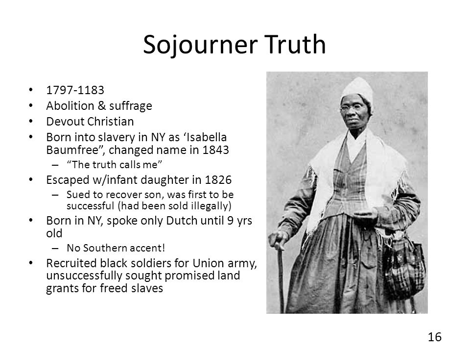 Sojourner Truth 1797-1183 Abolition & suffrage Devout Christian Born into slavery in NY as Isabella Baumfree, changed name in 1843 – The truth calls me Escaped w/infant daughter in 1826 – Sued to recover son, was first to be successful (had been sold illegally) Born in NY, spoke only Dutch until 9 yrs old – No Southern accent.