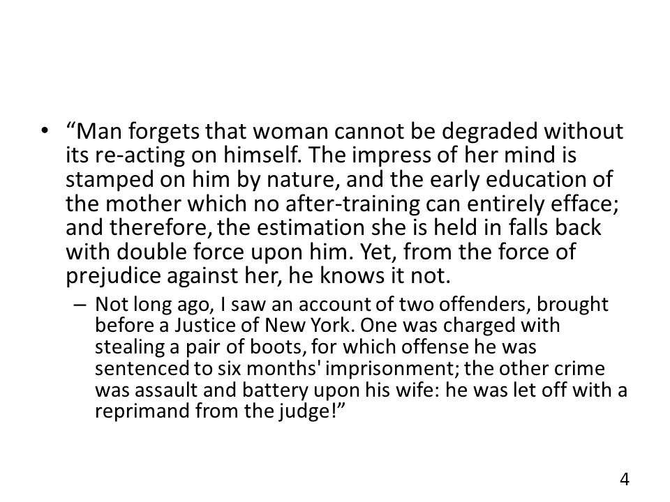 Man forgets that woman cannot be degraded without its re-acting on himself. The impress of her mind is stamped on him by nature, and the early educati
